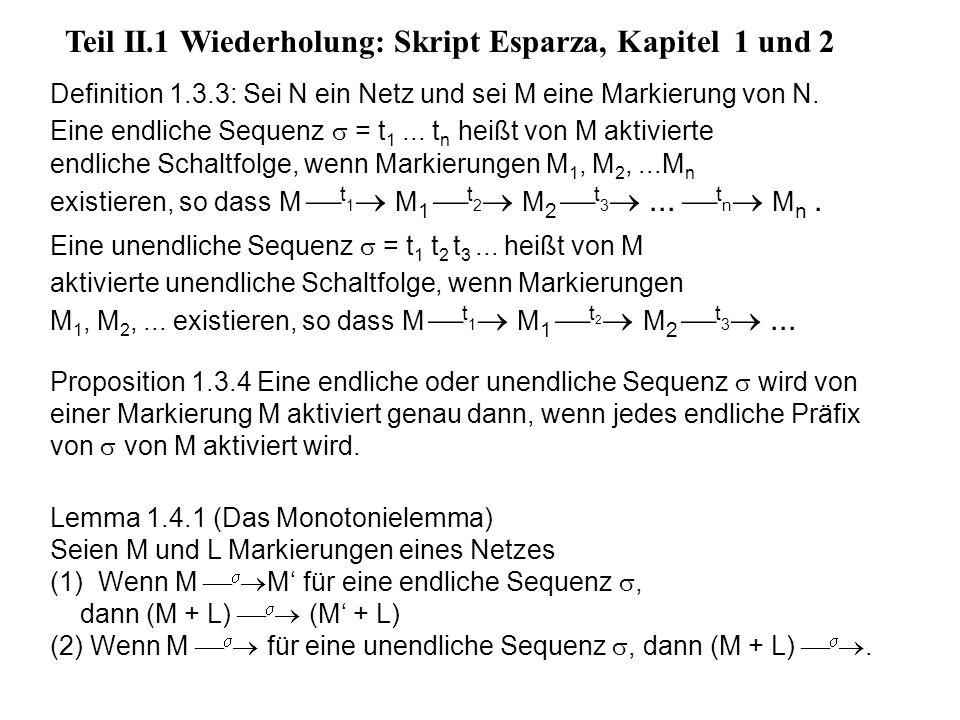 Teil II.1 Wiederholung: Skript Esparza, Kapitel 1 und 2 Definition 1.3.3: Sei N ein Netz und sei M eine Markierung von N. Eine endliche Sequenz = t 1.