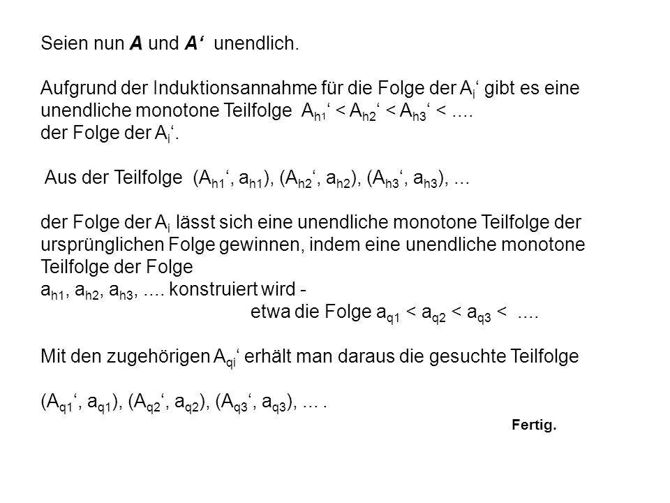 A Seien nun A und A unendlich. Aufgrund der Induktionsannahme für die Folge der A i gibt es eine unendliche monotone Teilfolge A h 1 < A h2 < A h3 <..