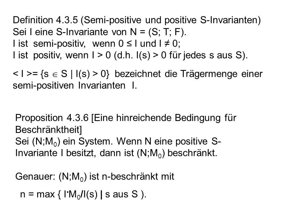 Definition 4.3.5 (Semi-positive und positive S-Invarianten) Sei I eine S-Invariante von N = (S; T; F). I ist semi-positiv, wenn 0 I und I 0; I ist pos