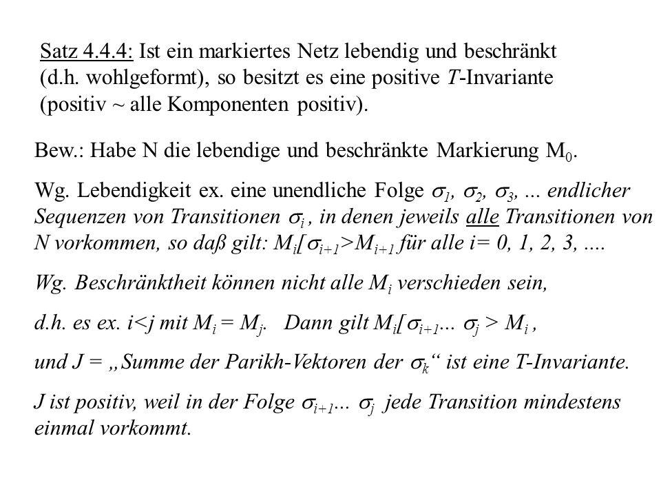 Satz 4.4.4: Ist ein markiertes Netz lebendig und beschränkt (d.h. wohlgeformt), so besitzt es eine positive T-Invariante (positiv ~ alle Komponenten p