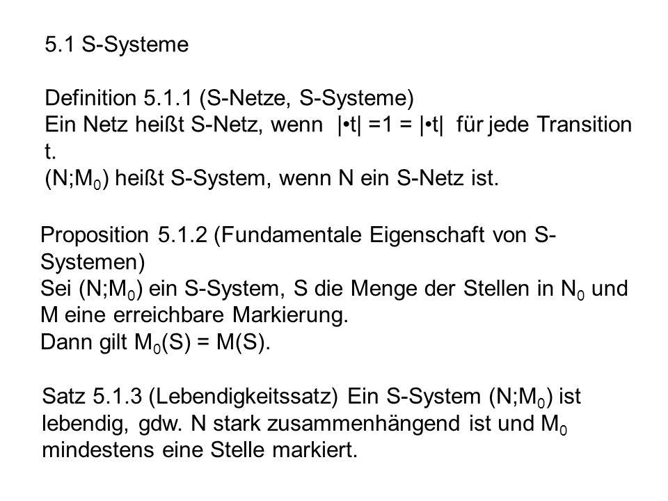 5.1 S-Systeme Definition 5.1.1 (S-Netze, S-Systeme) Ein Netz heißt S-Netz, wenn |t| =1 = |t| für jede Transition t. (N;M 0 ) heißt S-System, wenn N ei