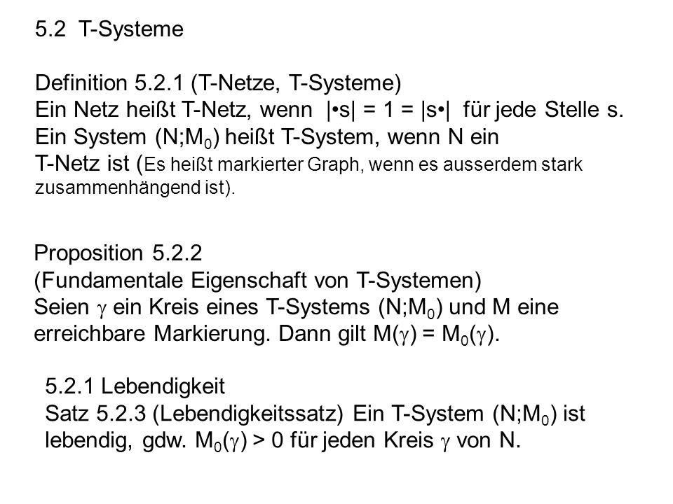 5.2 T-Systeme Definition 5.2.1 (T-Netze, T-Systeme) Ein Netz heißt T-Netz, wenn |s| = 1 = |s| für jede Stelle s. Ein System (N;M 0 ) heißt T-System, w