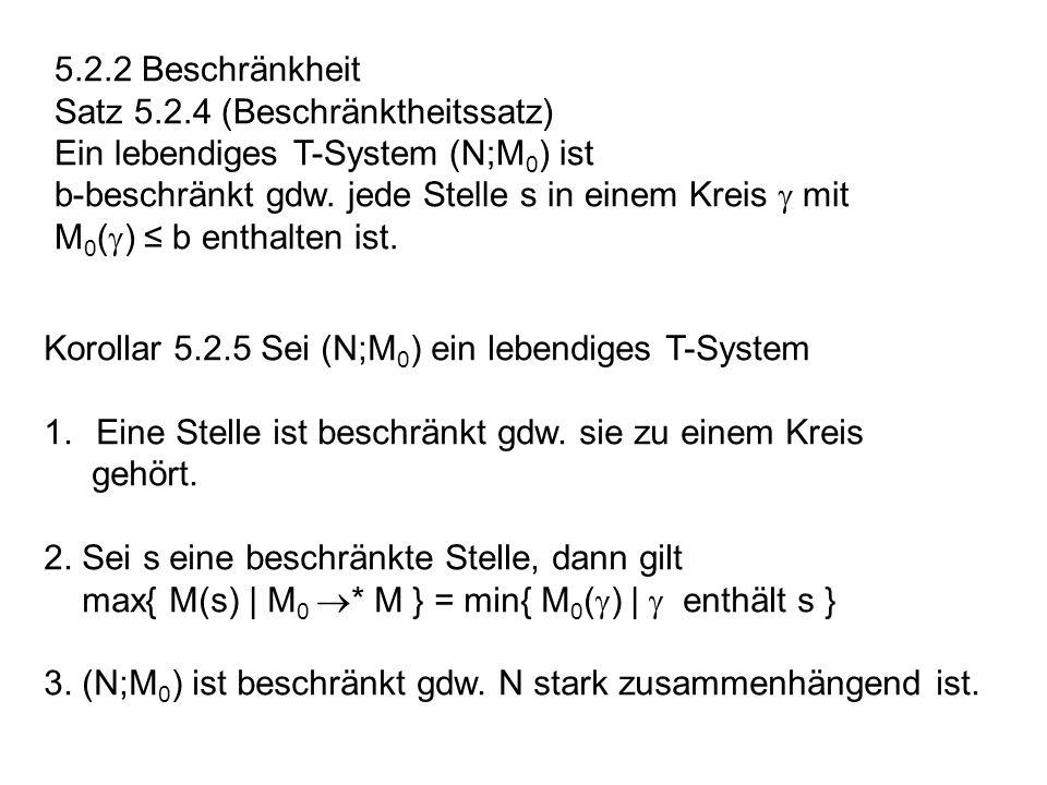 5.2.2 Beschränkheit Satz 5.2.4 (Beschränktheitssatz) Ein lebendiges T-System (N;M 0 ) ist b-beschränkt gdw. jede Stelle s in einem Kreis mit M 0 ( ) b