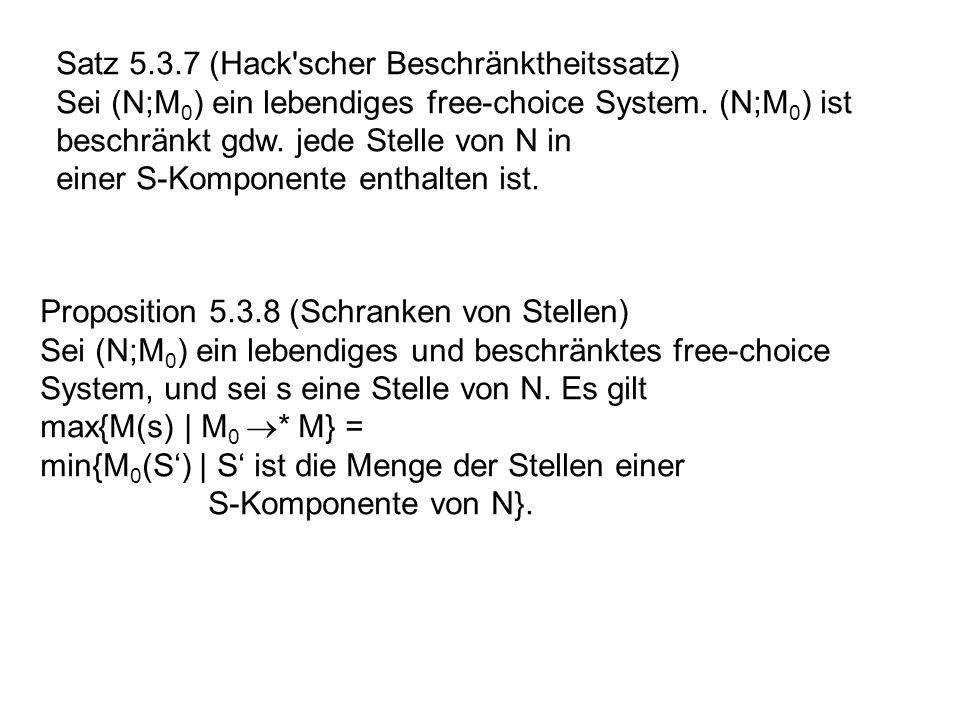 Satz 5.3.7 (Hack'scher Beschränktheitssatz) Sei (N;M 0 ) ein lebendiges free-choice System. (N;M 0 ) ist beschränkt gdw. jede Stelle von N in einer S-