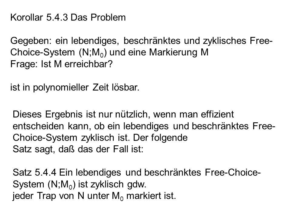 Korollar 5.4.3 Das Problem Gegeben: ein lebendiges, beschränktes und zyklisches Free- Choice-System (N;M 0 ) und eine Markierung M Frage: Ist M erreic