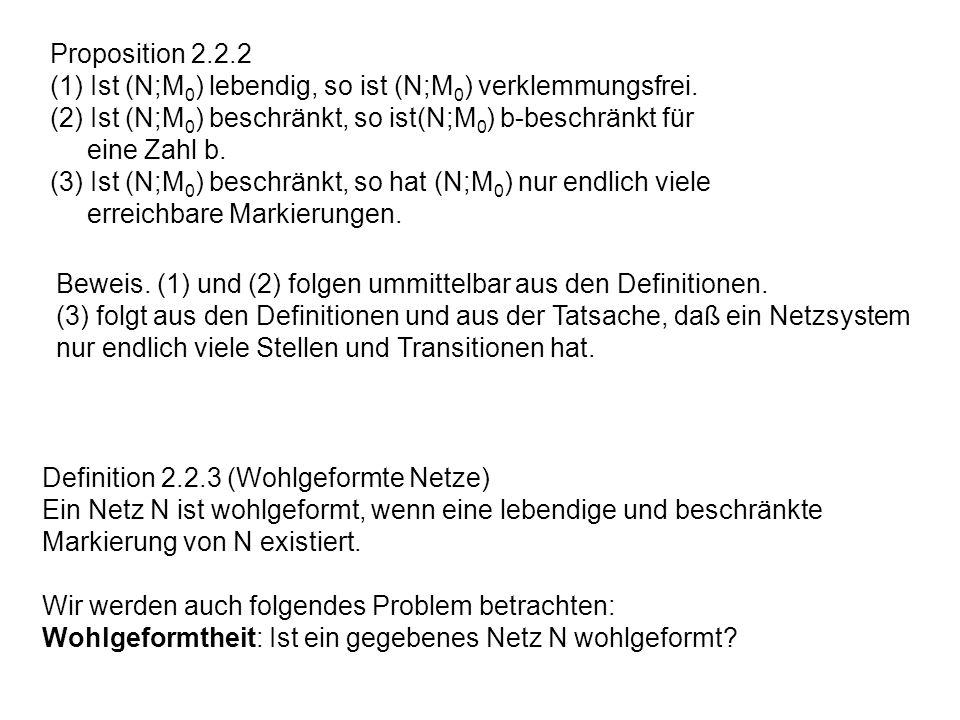 Proposition 2.2.2 (1) Ist (N;M 0 ) lebendig, so ist (N;M 0 ) verklemmungsfrei. (2) Ist (N;M 0 ) beschränkt, so ist(N;M 0 ) b-beschränkt für eine Zahl