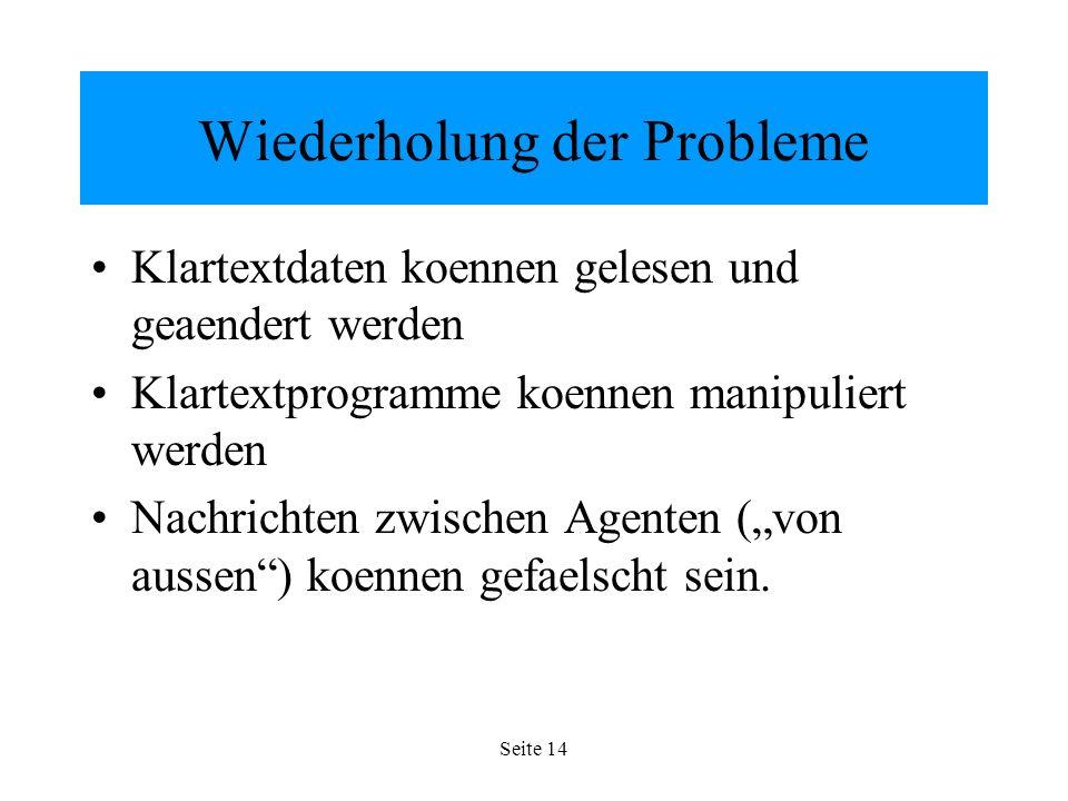 Seite 14 Wiederholung der Probleme Klartextdaten koennen gelesen und geaendert werden Klartextprogramme koennen manipuliert werden Nachrichten zwischen Agenten (von aussen) koennen gefaelscht sein.