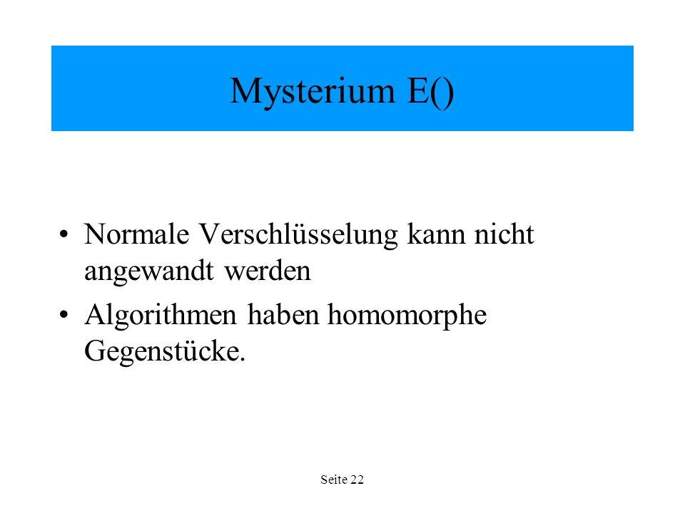 Seite 22 Mysterium E() Normale Verschlüsselung kann nicht angewandt werden Algorithmen haben homomorphe Gegenstücke.