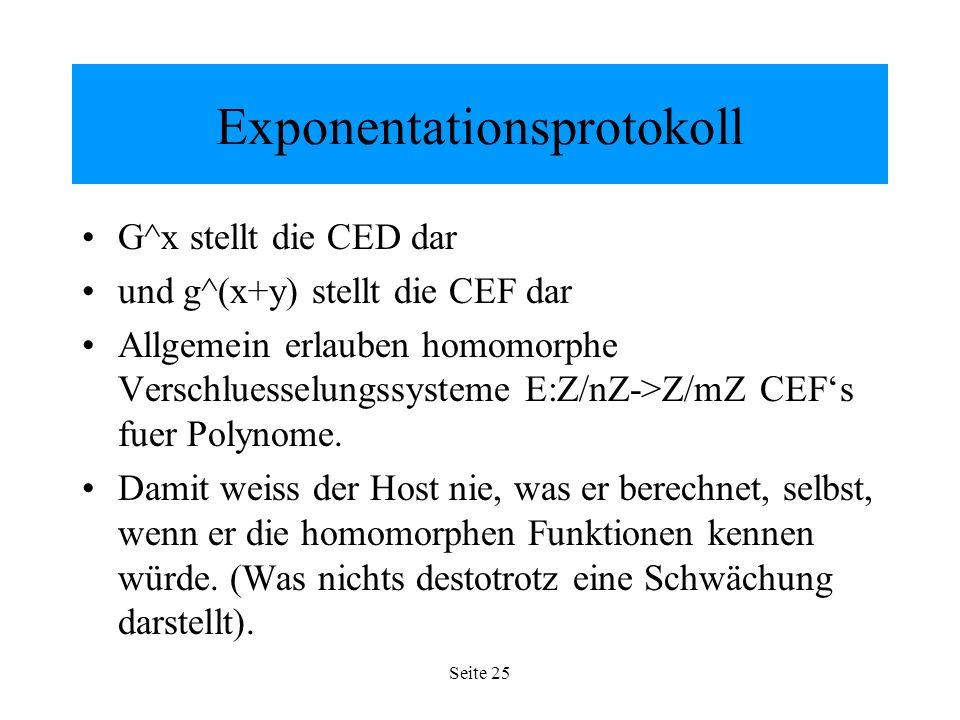 Seite 25 Exponentationsprotokoll G^x stellt die CED dar und g^(x+y) stellt die CEF dar Allgemein erlauben homomorphe Verschluesselungssysteme E:Z/nZ->Z/mZ CEFs fuer Polynome.