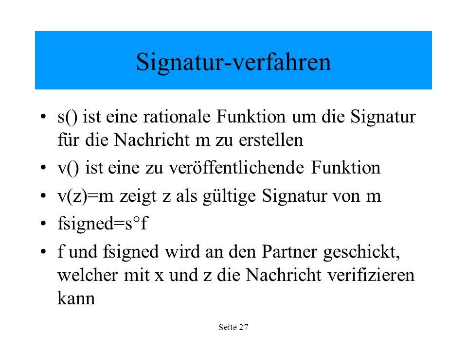 Seite 27 Signatur-verfahren s() ist eine rationale Funktion um die Signatur für die Nachricht m zu erstellen v() ist eine zu veröffentlichende Funktion v(z)=m zeigt z als gültige Signatur von m fsigned=s°f f und fsigned wird an den Partner geschickt, welcher mit x und z die Nachricht verifizieren kann