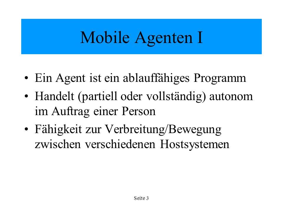 Seite 3 Mobile Agenten I Ein Agent ist ein ablauffähiges Programm Handelt (partiell oder vollständig) autonom im Auftrag einer Person Fähigkeit zur Verbreitung/Bewegung zwischen verschiedenen Hostsystemen