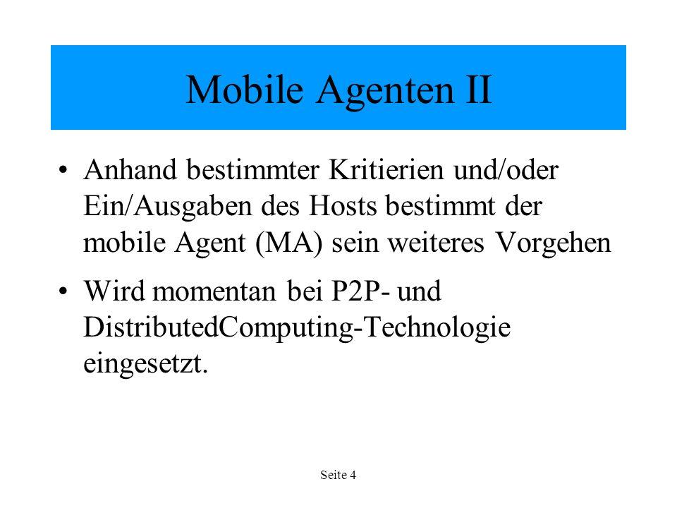 Seite 4 Mobile Agenten II Anhand bestimmter Kritierien und/oder Ein/Ausgaben des Hosts bestimmt der mobile Agent (MA) sein weiteres Vorgehen Wird momentan bei P2P- und DistributedComputing-Technologie eingesetzt.