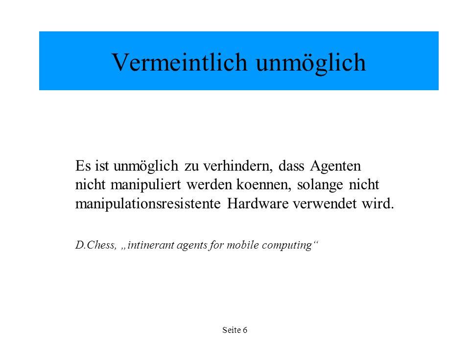 Seite 6 Vermeintlich unmöglich Es ist unmöglich zu verhindern, dass Agenten nicht manipuliert werden koennen, solange nicht manipulationsresistente Hardware verwendet wird.