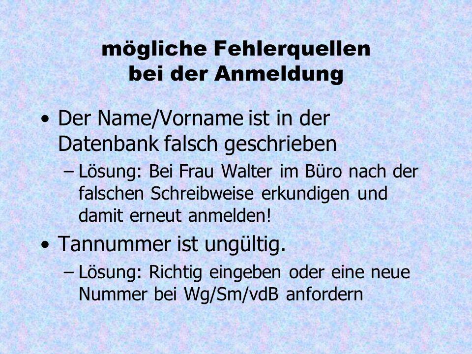 mögliche Fehlerquellen bei der Anmeldung Der Name/Vorname ist in der Datenbank falsch geschrieben –Lösung: Bei Frau Walter im Büro nach der falschen Schreibweise erkundigen und damit erneut anmelden.