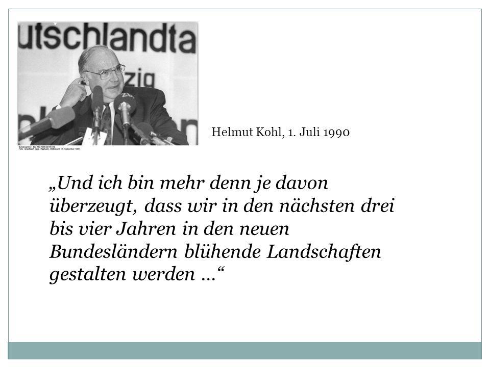 Helmut Kohl, 1. Juli 1990 Und ich bin mehr denn je davon überzeugt, dass wir in den nächsten drei bis vier Jahren in den neuen Bundesländern blühende