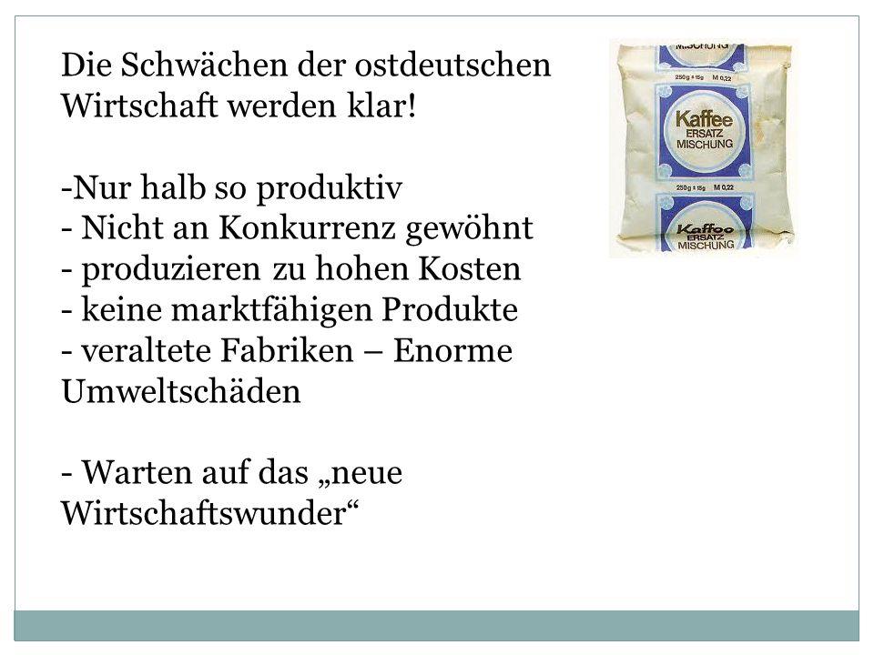 Die Schwächen der ostdeutschen Wirtschaft werden klar! -Nur halb so produktiv - Nicht an Konkurrenz gewöhnt - produzieren zu hohen Kosten - keine mark