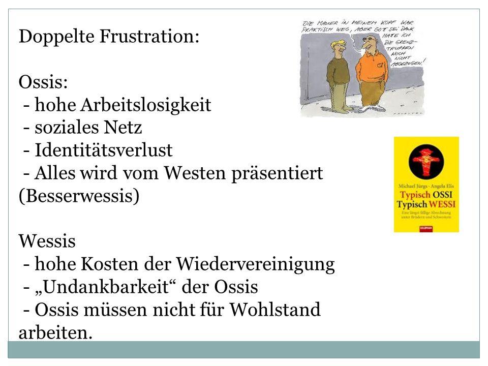 Doppelte Frustration: Ossis: - hohe Arbeitslosigkeit - soziales Netz - Identitätsverlust - Alles wird vom Westen präsentiert (Besserwessis) Wessis - h