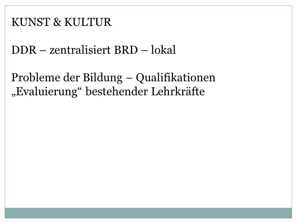 KUNST & KULTUR DDR – zentralisiert BRD – lokal Probleme der Bildung – Qualifikationen Evaluierung bestehender Lehrkräfte
