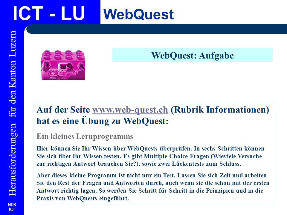 NDK ICT Herausforderungen für den Kanton Luzern ICT - LU WebQuest WebQuest: Aufgabe Auf der Seite www.web-quest.ch (Rubrik Informationen) hat es eine Übung zu WebQuest:www.web-quest.ch Ein kleines Lernprogramms Hier können Sie Ihr Wissen über WebQuests überprüfen.