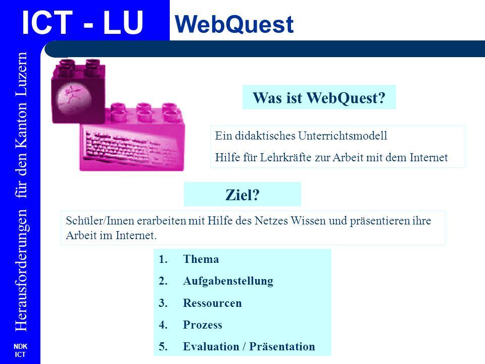 NDK ICT Herausforderungen für den Kanton Luzern ICT - LU WebQuest WebQuest: Links http://www.vib-bw.de/tp2/Bescherer/GDMLehrer/webquest http://webquest.sdsu.edu/ http://www.praxisschule.de/webabc/webquest.htm http://www3.akwien.at/aws/webquest2001/info.htm http://www.lehrer-online.de/dyn/210171.asp?url=%2E%2E%2Fdyn%2F287414%2Ehtm http://www.medien-lab.ch/framecontent/lernmod2/webquest/strukturwebquest.html http://www.e-media.at/home/meldung.asp?ID=1667 http://www.akwien.at/AWS/