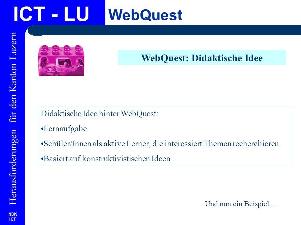 NDK ICT Herausforderungen für den Kanton Luzern ICT - LU WebQuest WebQuest: Didaktische Idee Didaktische Idee hinter WebQuest: Lernaufgabe Schüler/Innen als aktive Lerner, die interessiert Themen recherchieren Basiert auf konstruktivistischen Ideen Und nun ein Beispiel....