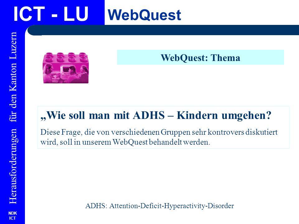 NDK ICT Herausforderungen für den Kanton Luzern ICT - LU WebQuest WebQuest: Aufgabenstellung Sie erarbeiten eine Stellungnahme aus folgenden Perspektiven: Psychologe: Wie erkennt man ADHS.