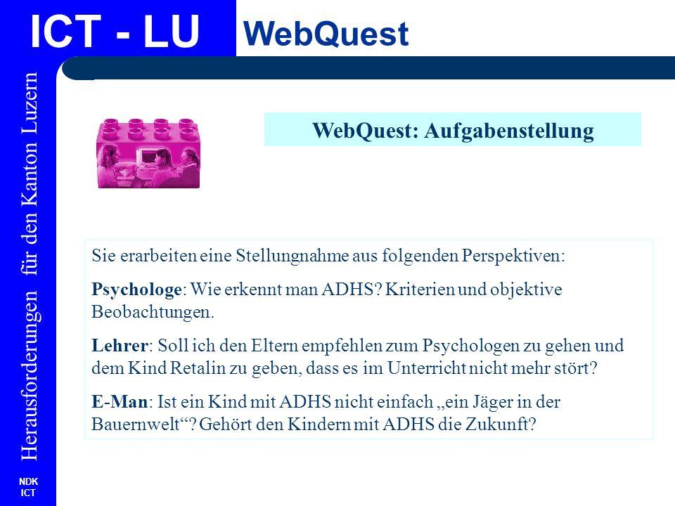 NDK ICT Herausforderungen für den Kanton Luzern ICT - LU WebQuest WebQuest: Ressourcen Theorie zu Aufmerksamkeit www.kommdesign.de/texte/aufmerk1.htmwww.kommdesign.de/texte/aufmerk1.htm Artikel von Telepolis www.heise.de/tp/deutsch/special/auf/11509/1.htmlwww.heise.de/tp/deutsch/special/auf/11509/1.html ADHS.CH www.adhs.chwww.adhs.ch Gunter Dueck, Buch E-Man oder Vortrag http://137.20.115/dyn/root_lehrstuhl/30Lehre/010Veranstaltungen/ AWBWL_Hauptstudium/Vortrag_Dueck.pdf