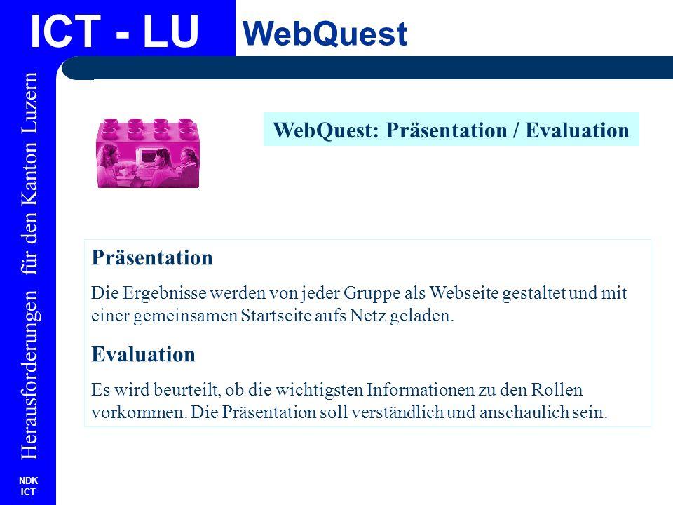 NDK ICT Herausforderungen für den Kanton Luzern ICT - LU WebQuest WebQuest: Präsentation / Evaluation Präsentation Die Ergebnisse werden von jeder Gruppe als Webseite gestaltet und mit einer gemeinsamen Startseite aufs Netz geladen.