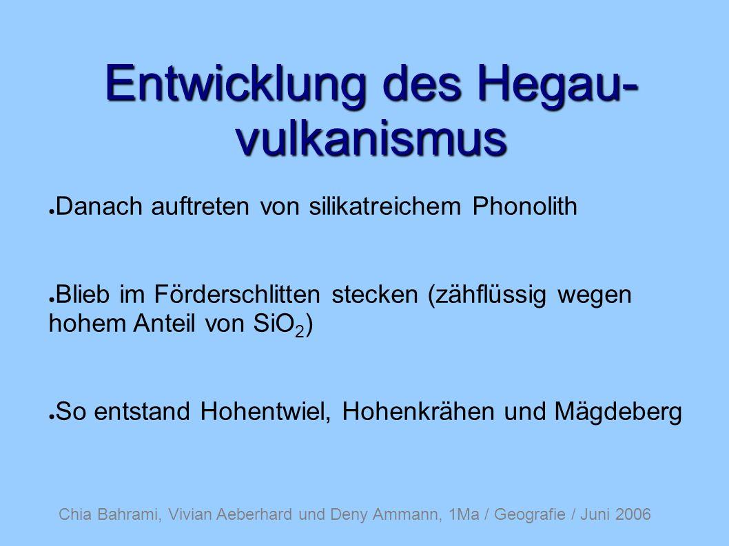 Entwicklung des Hegau- vulkanismus Danach auftreten von silikatreichem Phonolith Blieb im Förderschlitten stecken (zähflüssig wegen hohem Anteil von SiO 2 ) So entstand Hohentwiel, Hohenkrähen und Mägdeberg