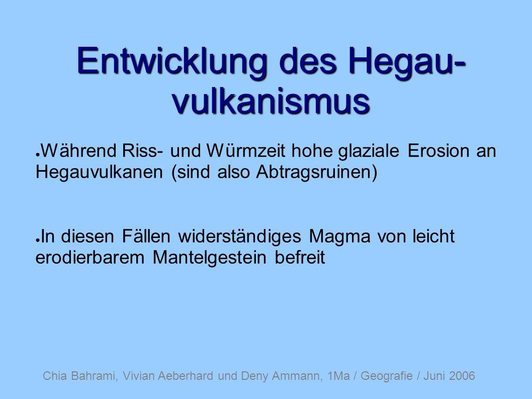 Entwicklung des Hegau- vulkanismus Während Riss- und Würmzeit hohe glaziale Erosion an Hegauvulkanen (sind also Abtragsruinen) In diesen Fällen widerständiges Magma von leicht erodierbarem Mantelgestein befreit