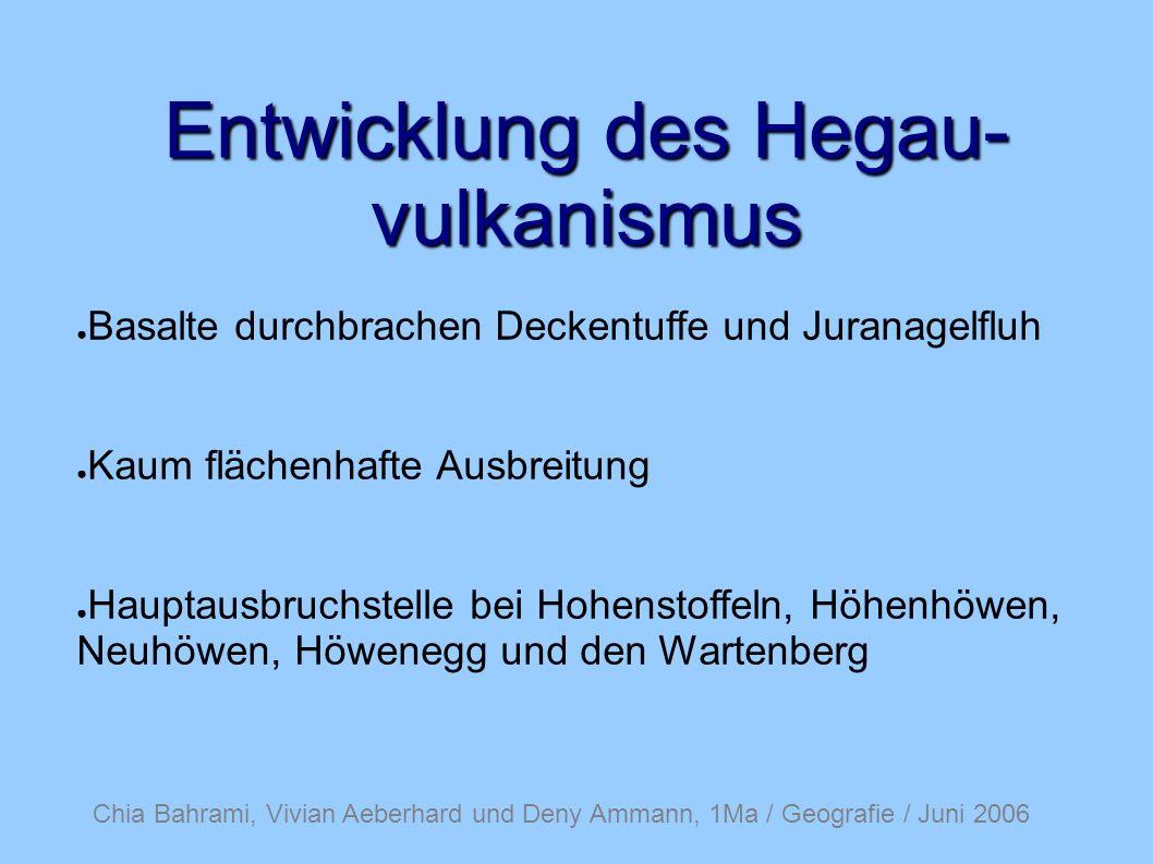 Chia Bahrami, Vivian Aeberhard und Deny Ammann, 1Ma / Geografie / Juni 2006 Entwicklung des Hegau- vulkanismus Basalte durchbrachen Deckentuffe und Juranagelfluh Kaum flächenhafte Ausbreitung Hauptausbruchstelle bei Hohenstoffeln, Höhenhöwen, Neuhöwen, Höwenegg und den Wartenberg