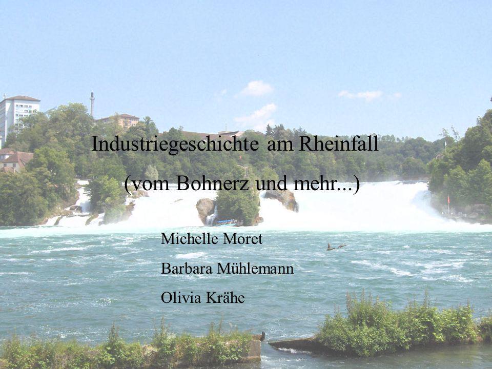 Industriegeschichte am Rheinfall (vom Bohnerz und mehr...) Michelle Moret Barbara Mühlemann Olivia Krähe