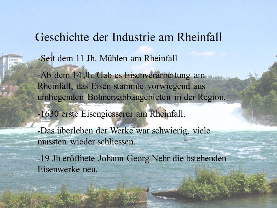 Geschichte der Industrie am Rheinfall -Seit dem 11 Jh. Mühlen am Rheinfall -Ab dem 14 Jh. Gab es Eisenverarbeitung am Rheinfall, das Eisen stammte vor