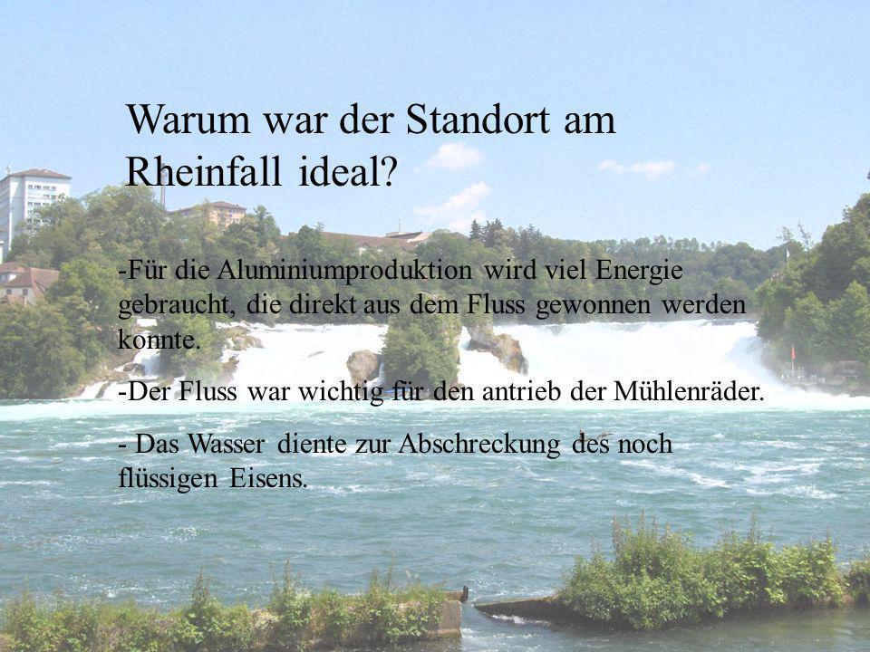 Warum war der Standort am Rheinfall ideal? -Für die Aluminiumproduktion wird viel Energie gebraucht, die direkt aus dem Fluss gewonnen werden konnte.