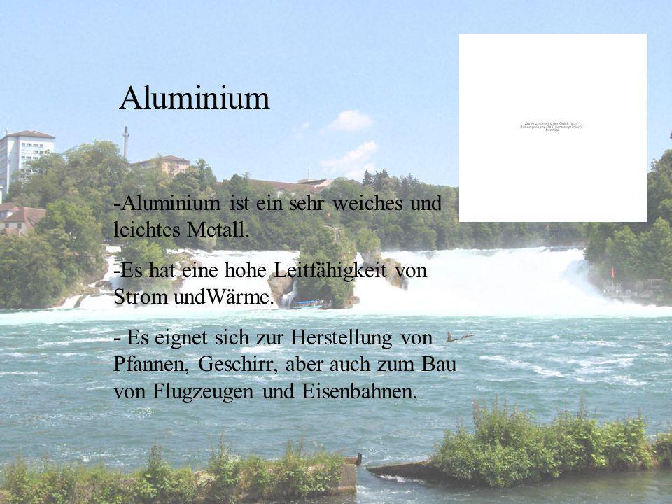 Aluminium -Aluminium ist ein sehr weiches und leichtes Metall. -Es hat eine hohe Leitfähigkeit von Strom undWärme. - Es eignet sich zur Herstellung vo