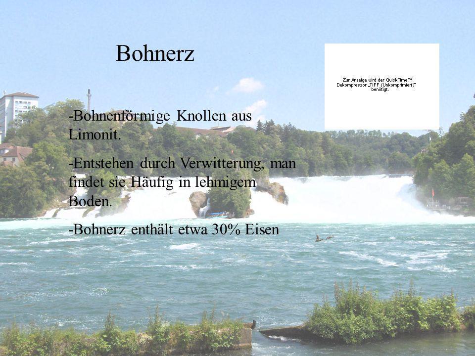 Bohnerz -Bohnenförmige Knollen aus Limonit. -Entstehen durch Verwitterung, man findet sie Häufig in lehmigem Boden. -Bohnerz enthält etwa 30% Eisen