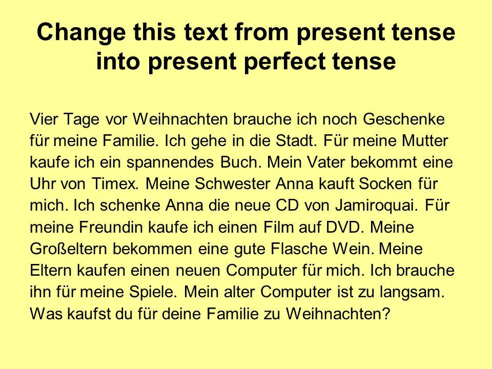 Change this text from present tense into present perfect tense Vier Tage vor Weihnachten brauche ich noch Geschenke für meine Familie. Ich gehe in die
