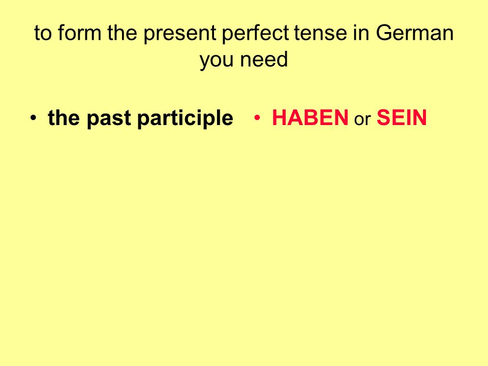 to form the present perfect tense in German you need the past participleHABEN or SEIN