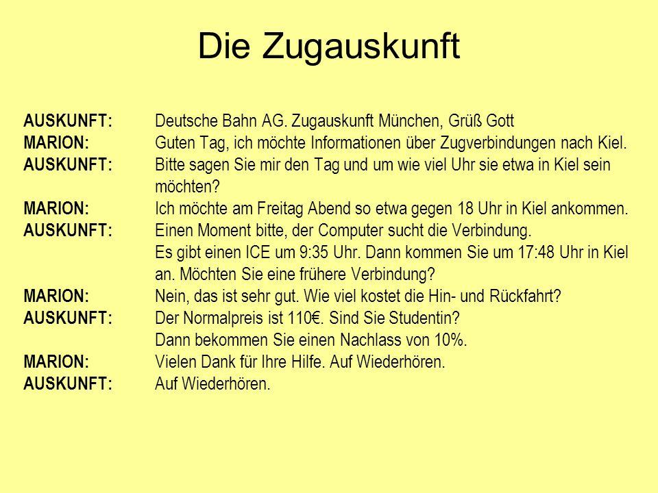AUSKUNFT: Deutsche Bahn AG. Zugauskunft München, Grüß Gott MARION: Guten Tag, ich möchte Informationen über Zugverbindungen nach Kiel. AUSKUNFT: Bitte