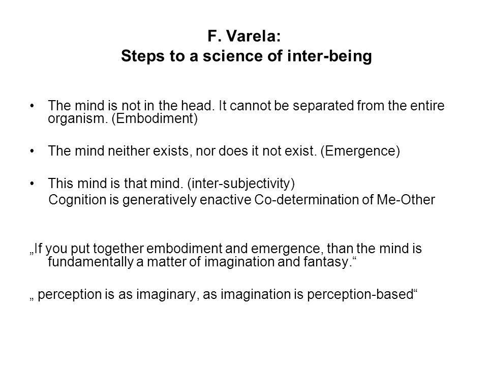 F. Varela: Steps to a science of inter-being The mind is not in the head. It cannot be separated from the entire organism. (Embodiment) The mind neith