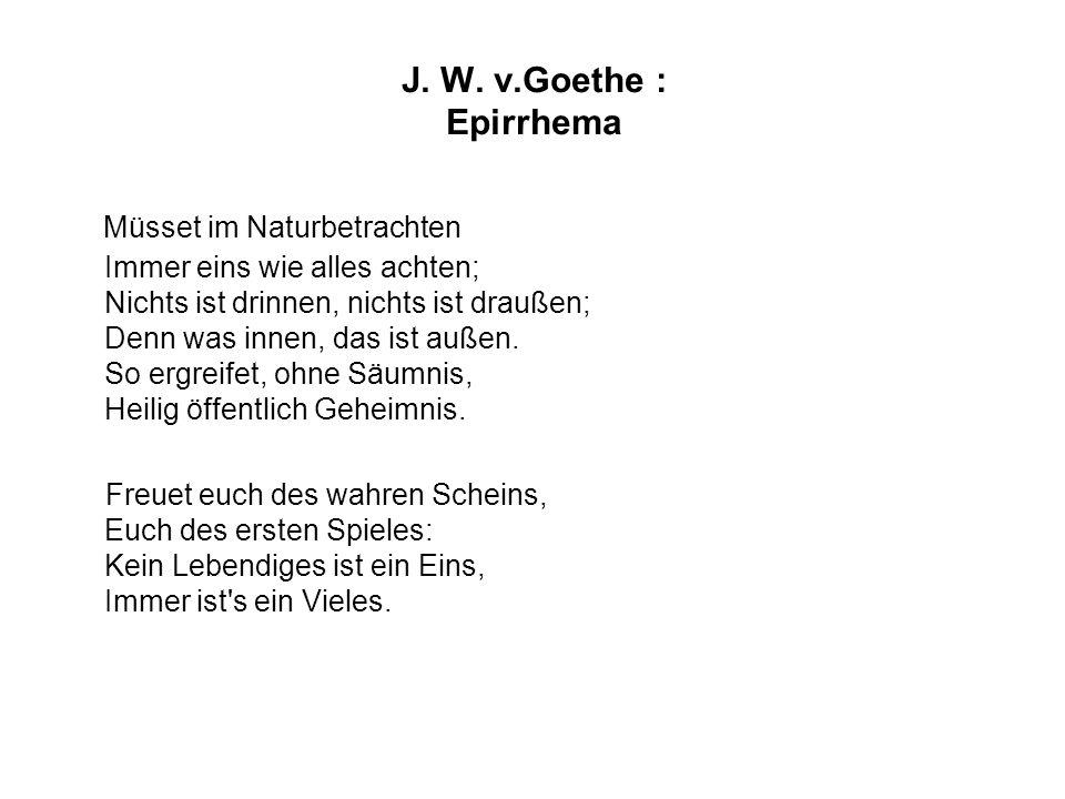 J. W. v.Goethe : Epirrhema Müsset im Naturbetrachten Immer eins wie alles achten; Nichts ist drinnen, nichts ist draußen; Denn was innen, das ist auße