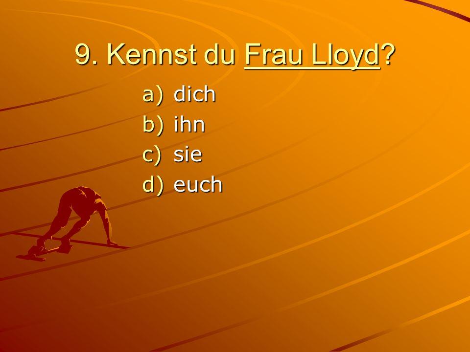 9. Kennst du Frau Lloyd? a)dich b)ihn c)sie d)euch