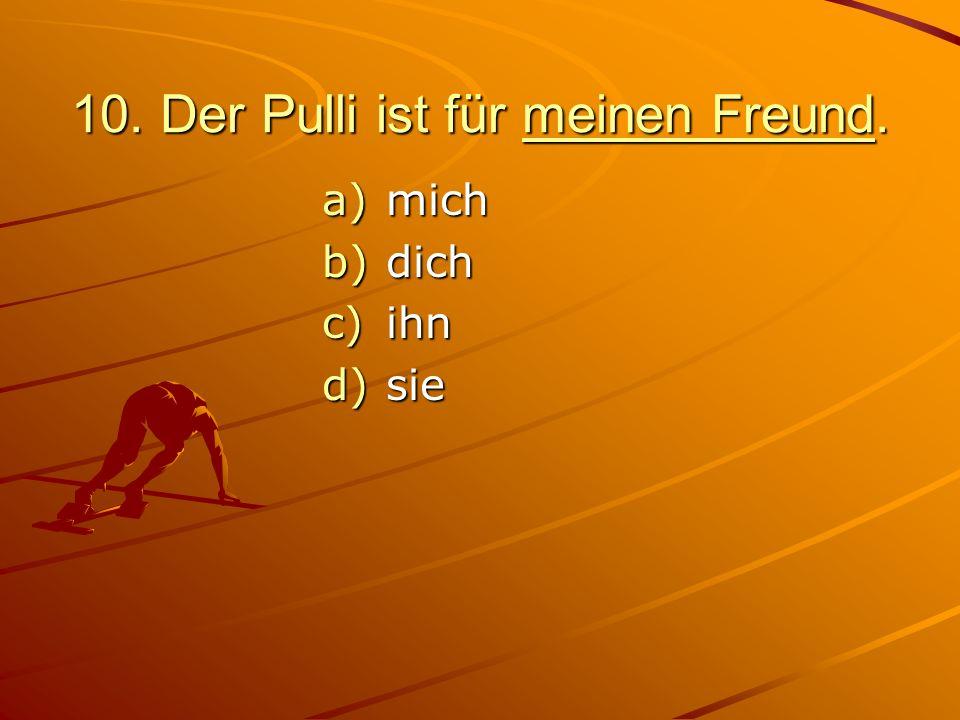 10. Der Pulli ist für meinen Freund. a)mich b)dich c)ihn d)sie