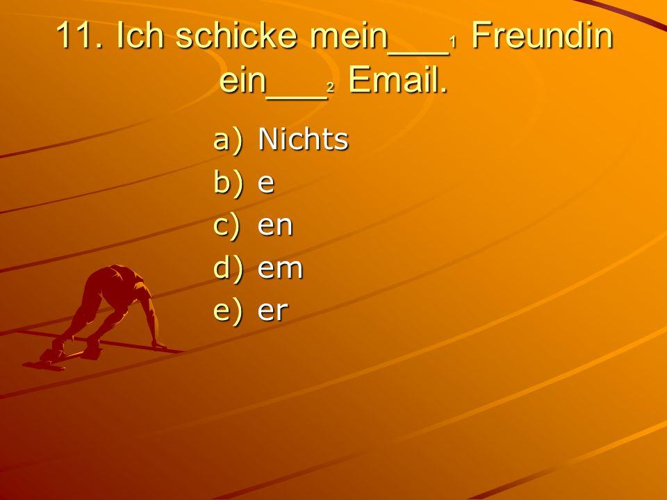 11. Ich schicke mein___ 1 Freundin ein___ 2 Email. a)Nichts b)e c)en d)em e)er