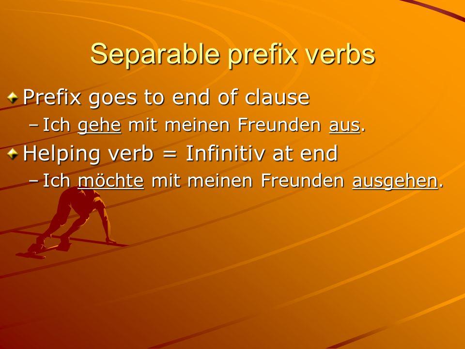 Separable prefix verbs Prefix goes to end of clause –Ich gehe mit meinen Freunden aus. Helping verb = Infinitiv at end –Ich möchte mit meinen Freunden