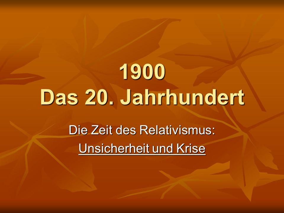 1900 Das 20. Jahrhundert Die Zeit des Relativismus: Unsicherheit und Krise