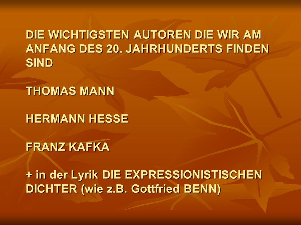 DIE WICHTIGSTEN AUTOREN DIE WIR AM ANFANG DES 20. JAHRHUNDERTS FINDEN SIND THOMAS MANN HERMANN HESSE FRANZ KAFKA + in der Lyrik DIE EXPRESSIONISTISCHE