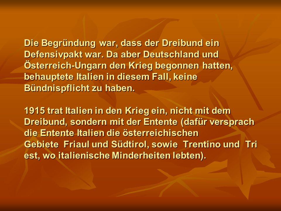 Die Begründung war, dass der Dreibund ein Defensivpakt war. Da aber Deutschland und Österreich-Ungarn den Krieg begonnen hatten, behauptete Italien in