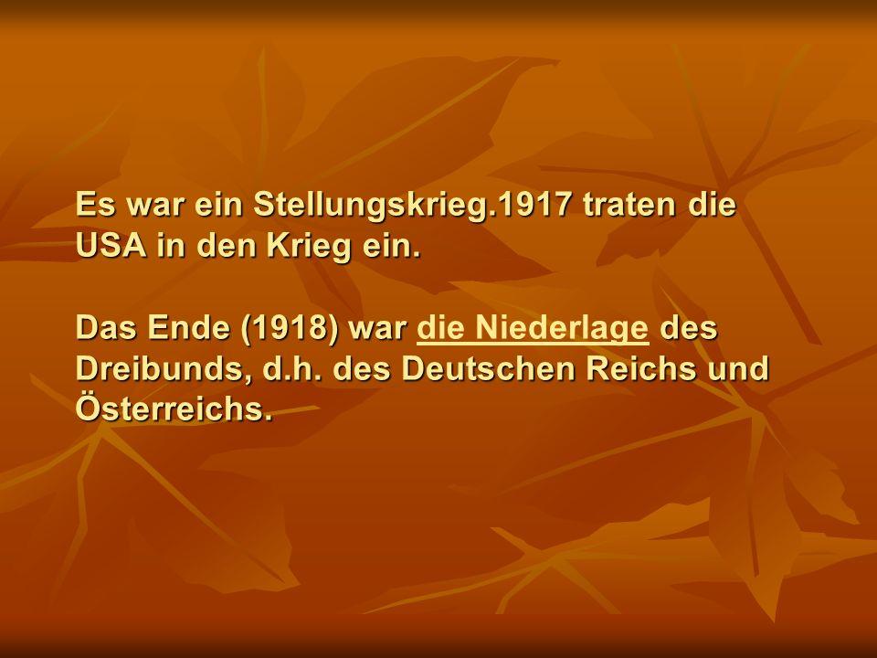 Es war ein Stellungskrieg.1917 traten die USA in den Krieg ein. Das Ende (1918) war des Dreibunds, d.h. des Deutschen Reichs und Österreichs. Es war e