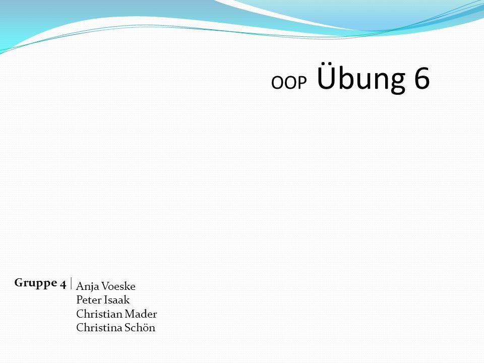 OOP Übung 6 Gruppe 4 | Anja Voeske Peter Isaak Christian Mader Christina Schön